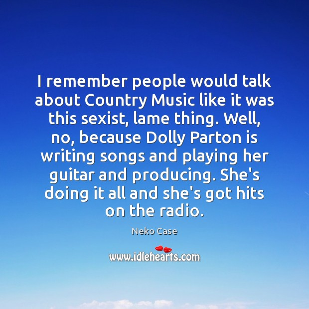 I remember people would talk about Country Music like it was this Image