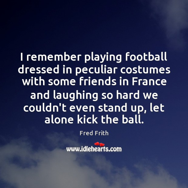 I remember playing football dressed in peculiar costumes with some friends in Fred Frith Picture Quote