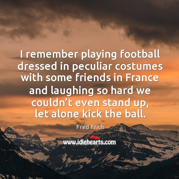 I remember playing football dressed in peculiar costumes with some friends Image