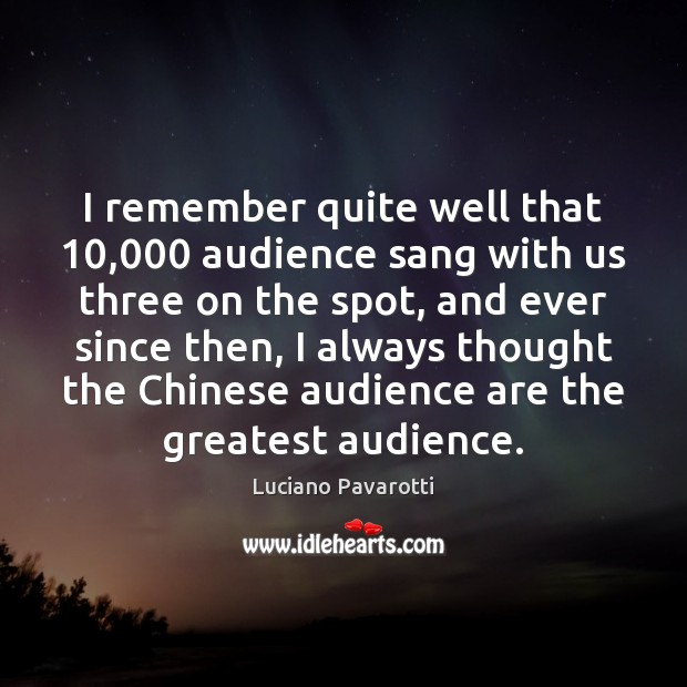 I remember quite well that 10,000 audience sang with us three on the Luciano Pavarotti Picture Quote