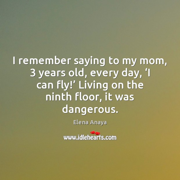 Image, I remember saying to my mom, 3 years old, every day, 'I can