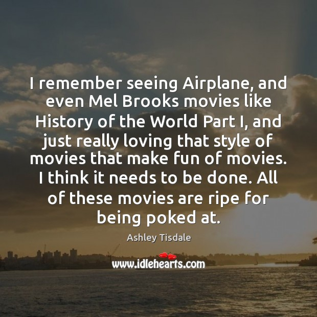 I remember seeing Airplane, and even Mel Brooks movies like History of Ashley Tisdale Picture Quote