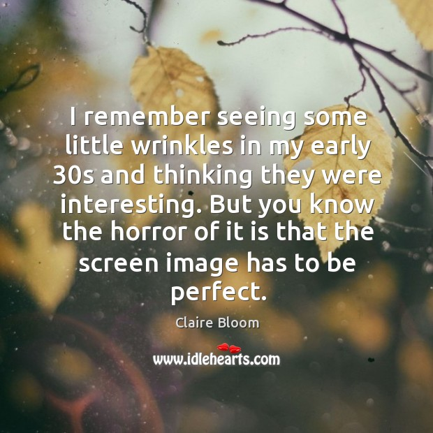 Image, I remember seeing some little wrinkles in my early 30s and thinking they were interesting.