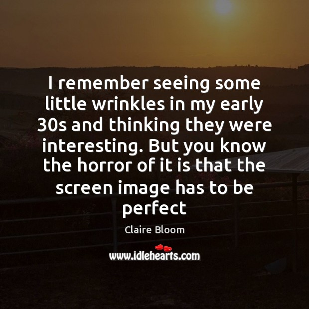 Image, I remember seeing some little wrinkles in my early 30s and thinking