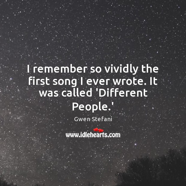 I remember so vividly the first song I ever wrote. It was called 'Different People.' Gwen Stefani Picture Quote