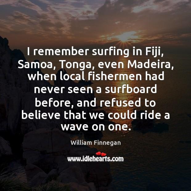 I remember surfing in Fiji, Samoa, Tonga, even Madeira, when local fishermen Image