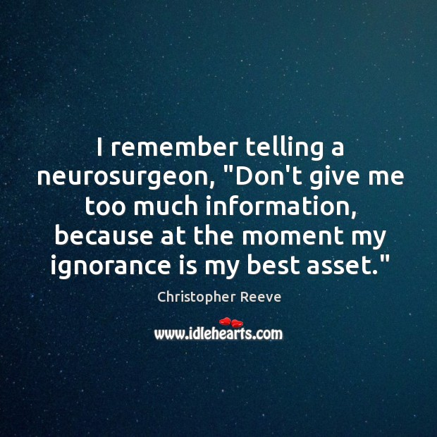 """Image, I remember telling a neurosurgeon, """"Don't give me too much information, because"""