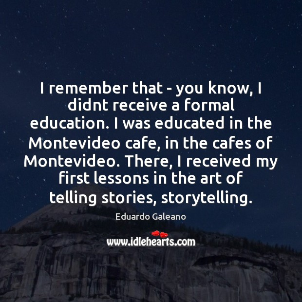 I remember that – you know, I didnt receive a formal education. Eduardo Galeano Picture Quote