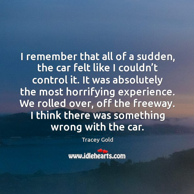 I remember that all of a sudden, the car felt like I couldn't control it. Tracey Gold Picture Quote