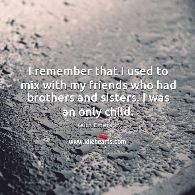 Image, I remember that I used to mix with my friends who had brothers and sisters. I was an only child.