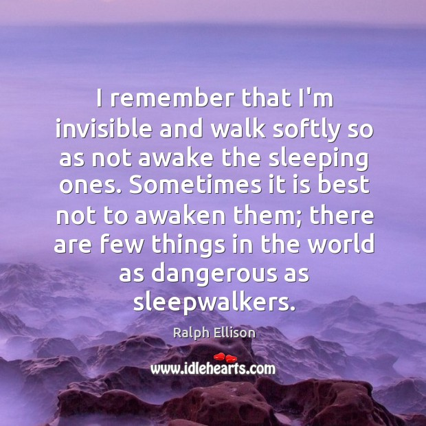 I remember that I'm invisible and walk softly so as not awake Ralph Ellison Picture Quote