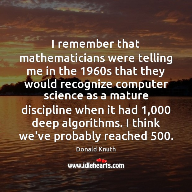 I remember that mathematicians were telling me in the 1960s that they Donald Knuth Picture Quote