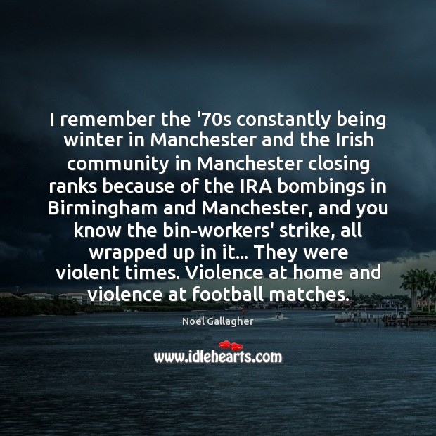 I remember the '70s constantly being winter in Manchester and the Noel Gallagher Picture Quote