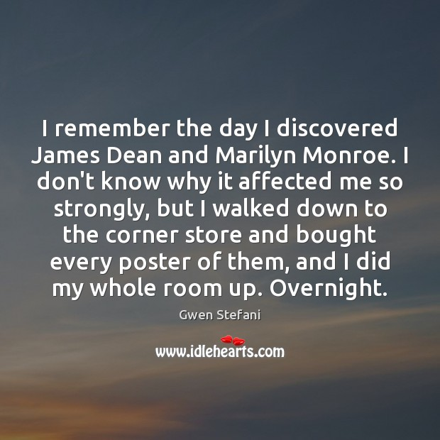 I remember the day I discovered James Dean and Marilyn Monroe. I Gwen Stefani Picture Quote