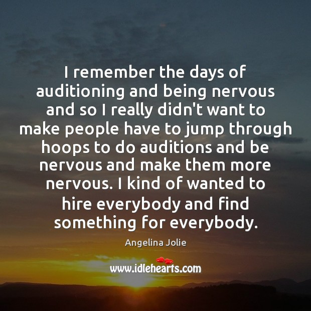 I remember the days of auditioning and being nervous and so I Image