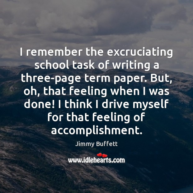 I remember the excruciating school task of writing a three-page term paper. Jimmy Buffett Picture Quote