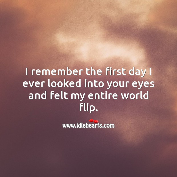I remember the first day I ever looked into your eyes and felt my entire world flip. Beautiful Love Quotes Image