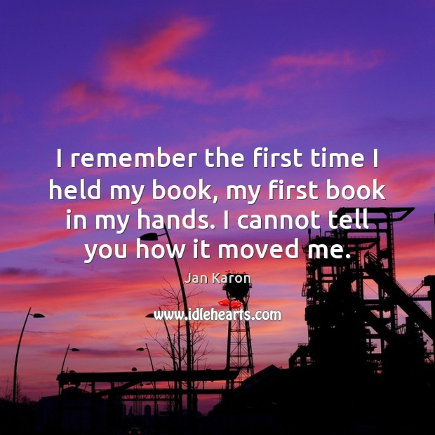 I remember the first time I held my book, my first book Jan Karon Picture Quote