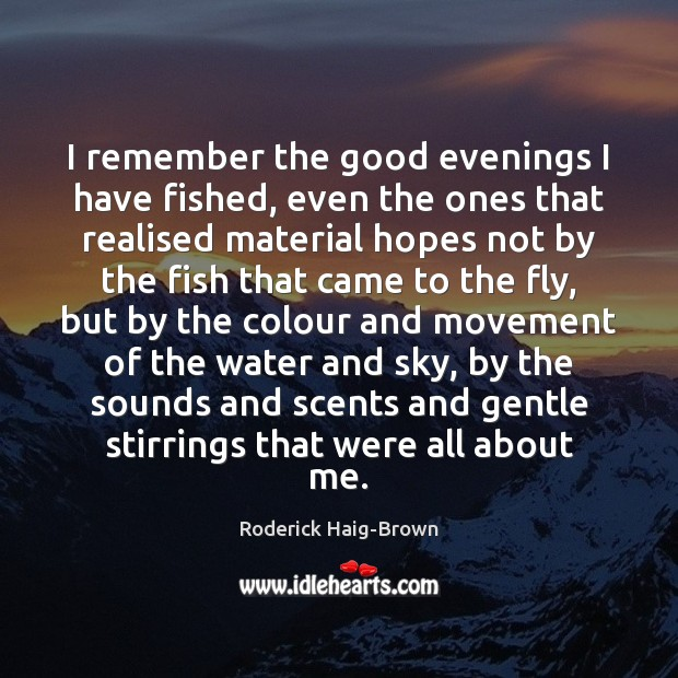 I remember the good evenings I have fished, even the ones that Roderick Haig-Brown Picture Quote