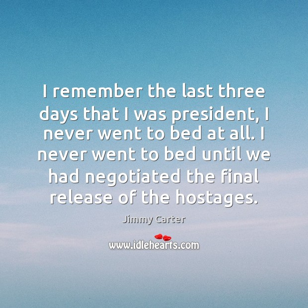 I remember the last three days that I was president, I never Image