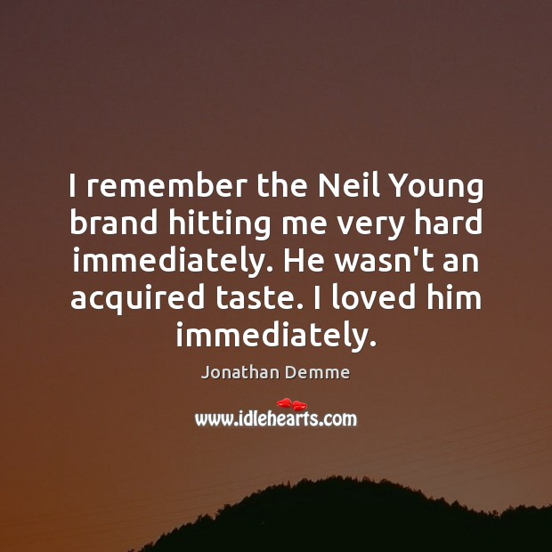 Image, I remember the Neil Young brand hitting me very hard immediately. He
