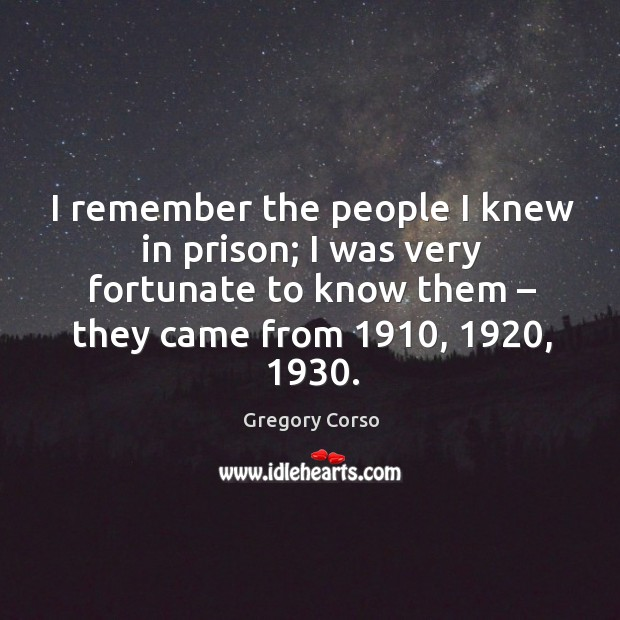 I remember the people I knew in prison; I was very fortunate to know them – they came from 1910, 1920, 1930. Image