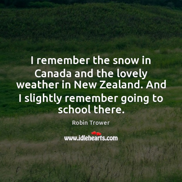 I remember the snow in Canada and the lovely weather in New Robin Trower Picture Quote