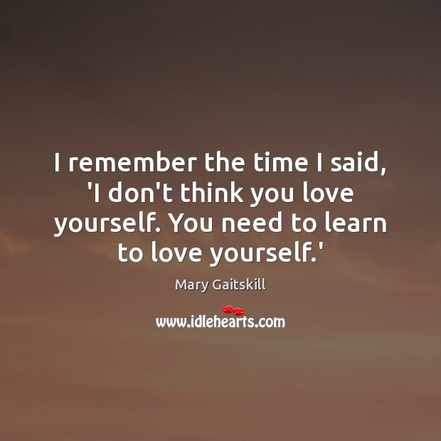 I remember the time I said, 'I don't think you love yourself. Mary Gaitskill Picture Quote