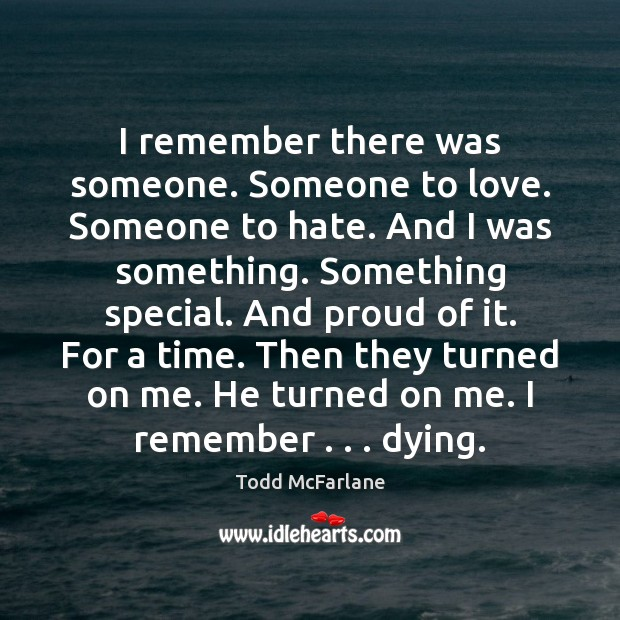 I remember there was someone. Someone to love. Someone to hate. And Todd McFarlane Picture Quote