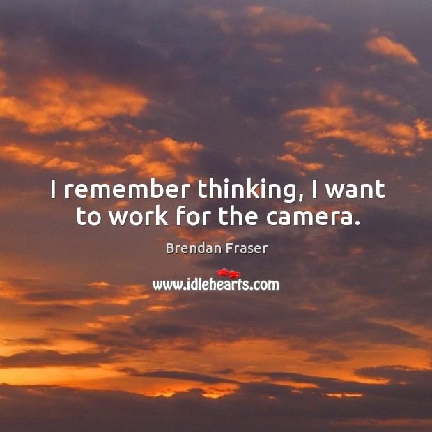 I remember thinking, I want to work for the camera. Image