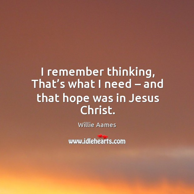 I remember thinking, that's what I need – and that hope was in jesus christ. Willie Aames Picture Quote