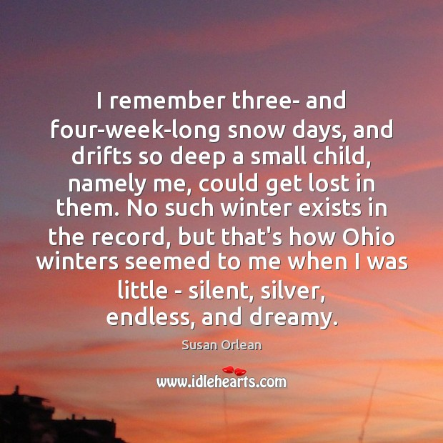 I remember three- and four-week-long snow days, and drifts so deep a Susan Orlean Picture Quote