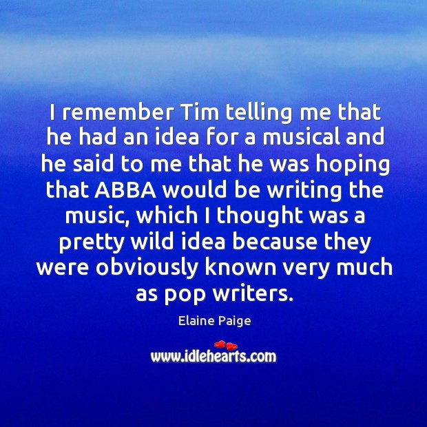 I remember tim telling me that he had an idea for a musical and Elaine Paige Picture Quote