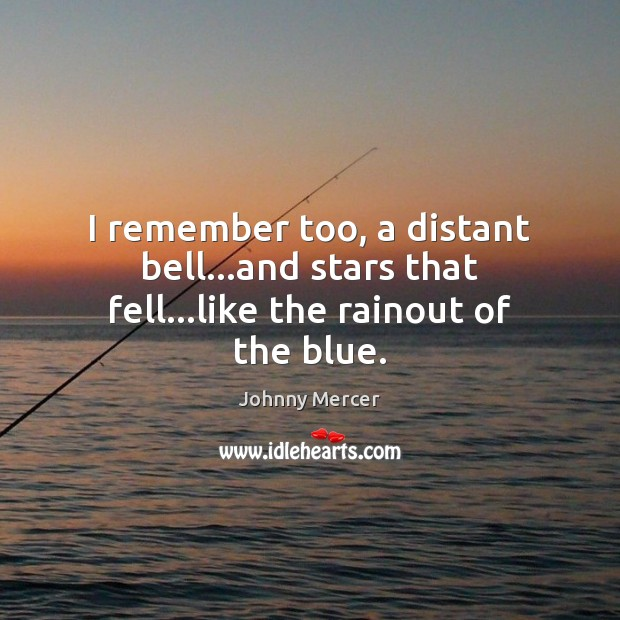 I remember too, a distant bell…and stars that fell…like the rainout of the blue. Image