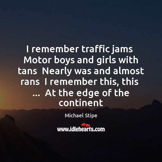 I remember traffic jams  Motor boys and girls with tans  Nearly was Michael Stipe Picture Quote