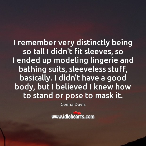 I remember very distinctly being so tall I didn't fit sleeves, so Geena Davis Picture Quote