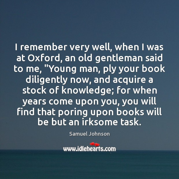 Image, I remember very well, when I was at Oxford, an old gentleman