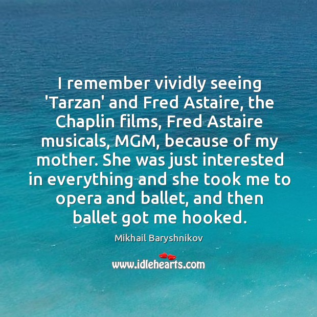 I remember vividly seeing 'Tarzan' and Fred Astaire, the Chaplin films, Fred Image