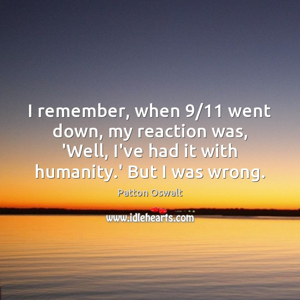 I remember, when 9/11 went down, my reaction was, 'Well, I've had it Patton Oswalt Picture Quote