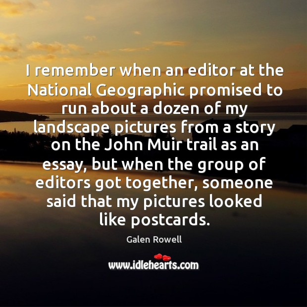 I remember when an editor at the national geographic promised to run about a dozen of my Galen Rowell Picture Quote
