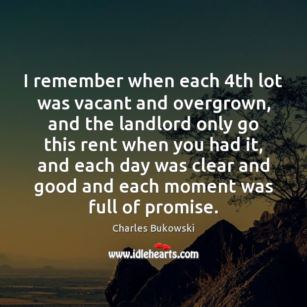 I remember when each 4th lot was vacant and overgrown, and the Charles Bukowski Picture Quote