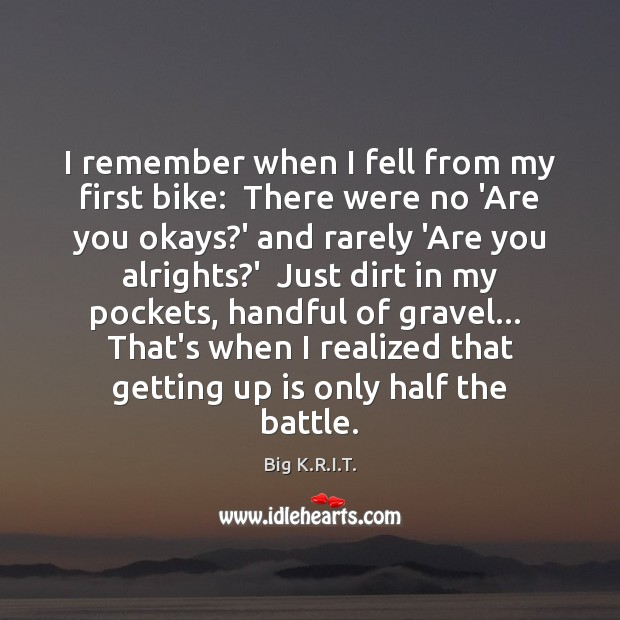 Image, I remember when I fell from my first bike:  There were no