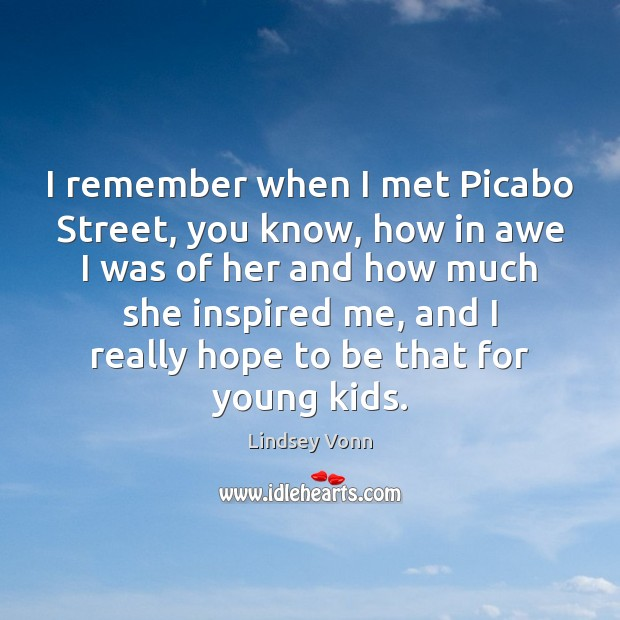 I remember when I met Picabo Street, you know, how in awe Lindsey Vonn Picture Quote