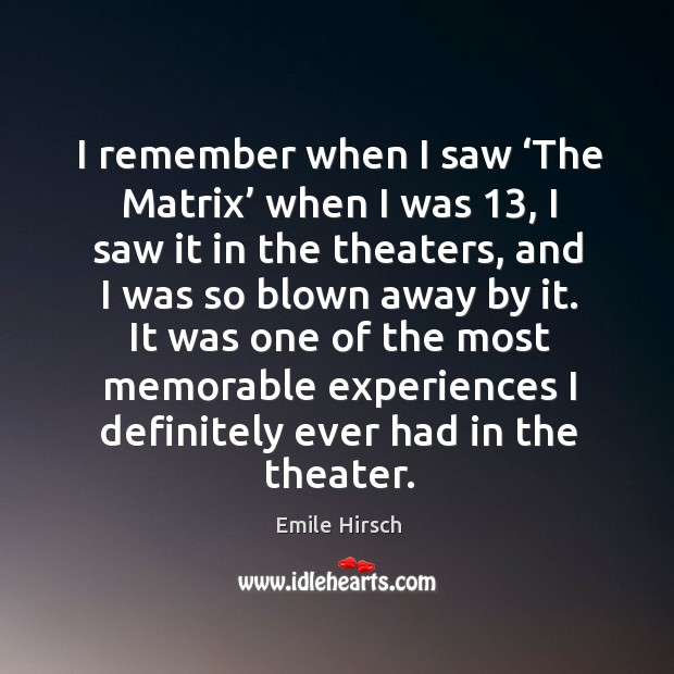 I remember when I saw 'the matrix' when I was 13, I saw it in the theaters, and I was so blown away by it. Emile Hirsch Picture Quote