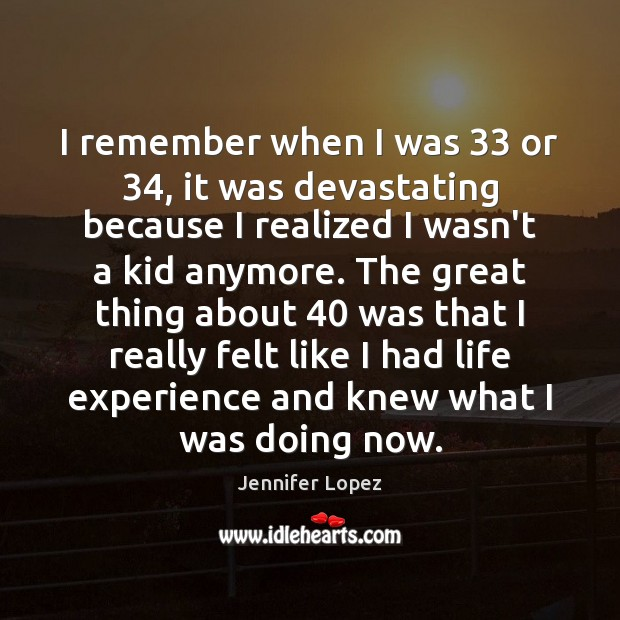 I remember when I was 33 or 34, it was devastating because I realized Jennifer Lopez Picture Quote
