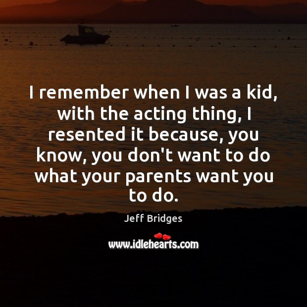 I remember when I was a kid, with the acting thing, I Jeff Bridges Picture Quote