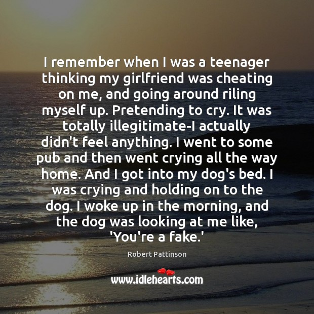 I remember when I was a teenager thinking my girlfriend was cheating Robert Pattinson Picture Quote