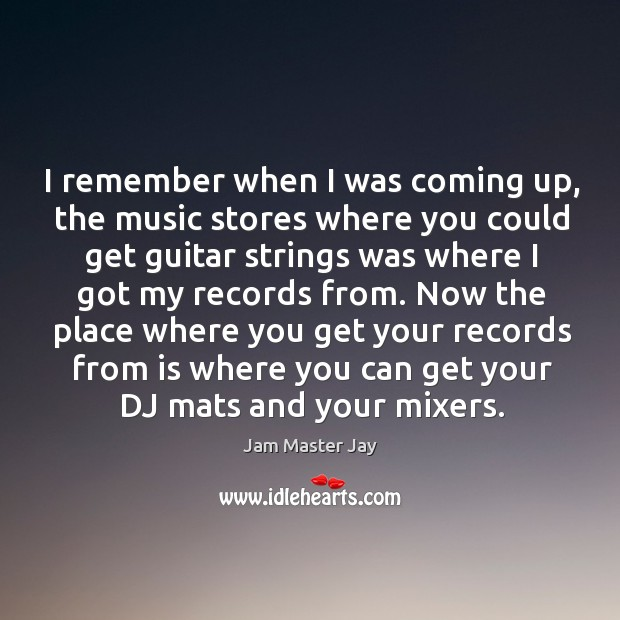 I remember when I was coming up, the music stores where you could get guitar strings Jam Master Jay Picture Quote