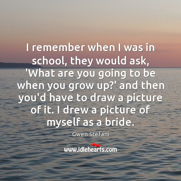 I remember when I was in school, they would ask, 'What are Gwen Stefani Picture Quote