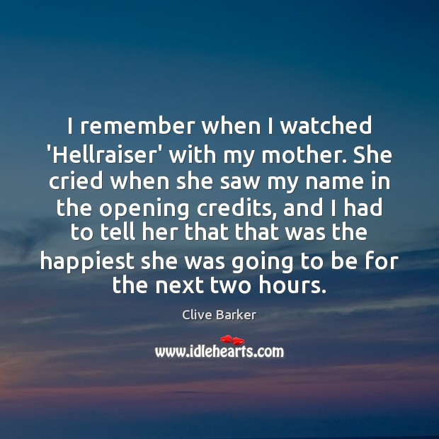 I remember when I watched 'Hellraiser' with my mother. She cried when Clive Barker Picture Quote
